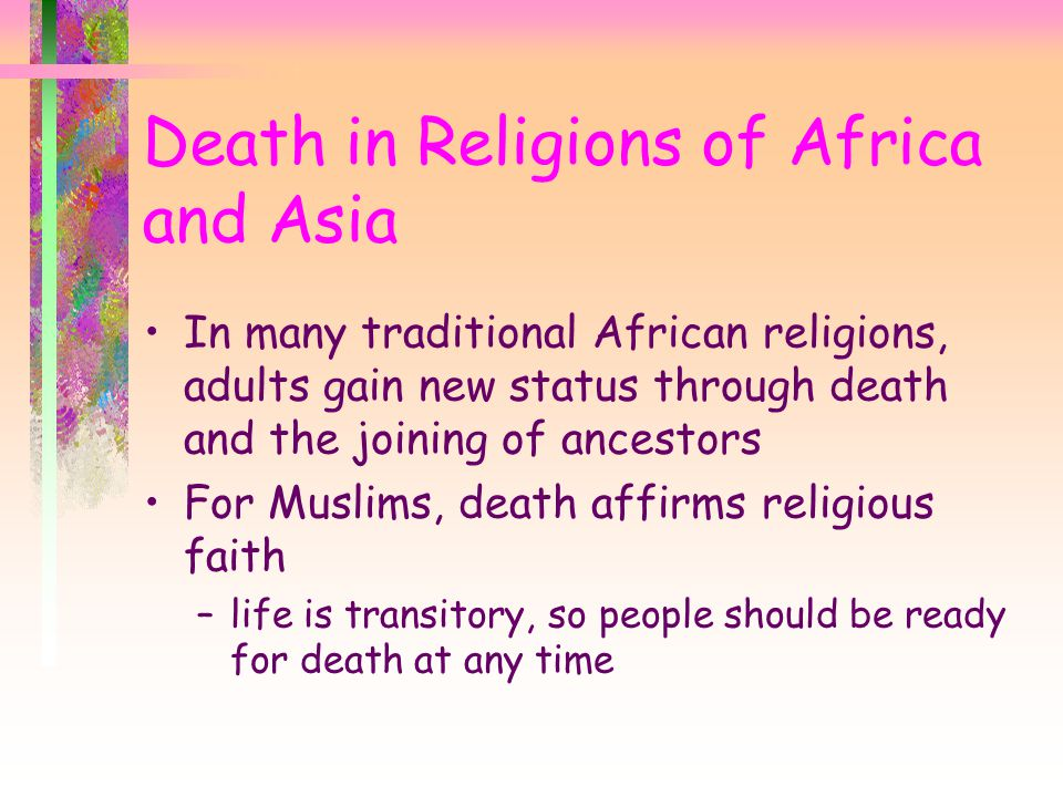 In many traditional African religions, adults gain new status through death and the joining of ancestors For Muslims, death affirms religious faith –l