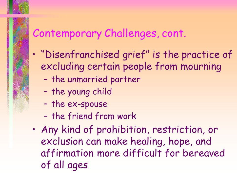 """Contemporary Challenges, cont. """"Disenfranchised grief"""" is the practice of excluding certain people from mourning –the unmarried partner –the young chi"""