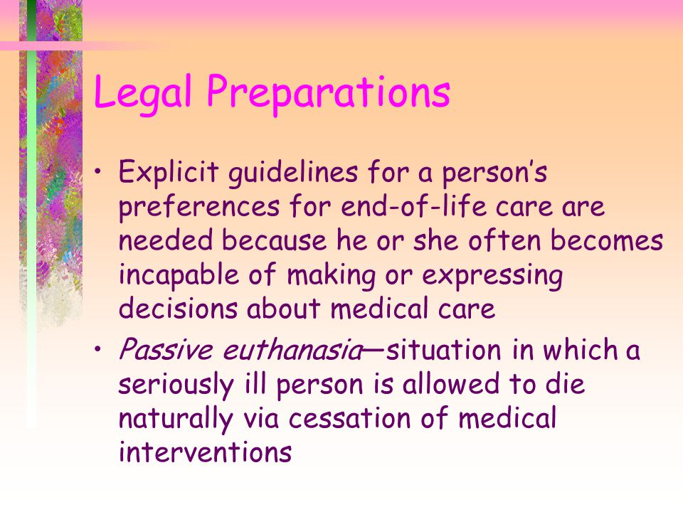 Legal Preparations Explicit guidelines for a person's preferences for end-of-life care are needed because he or she often becomes incapable of making