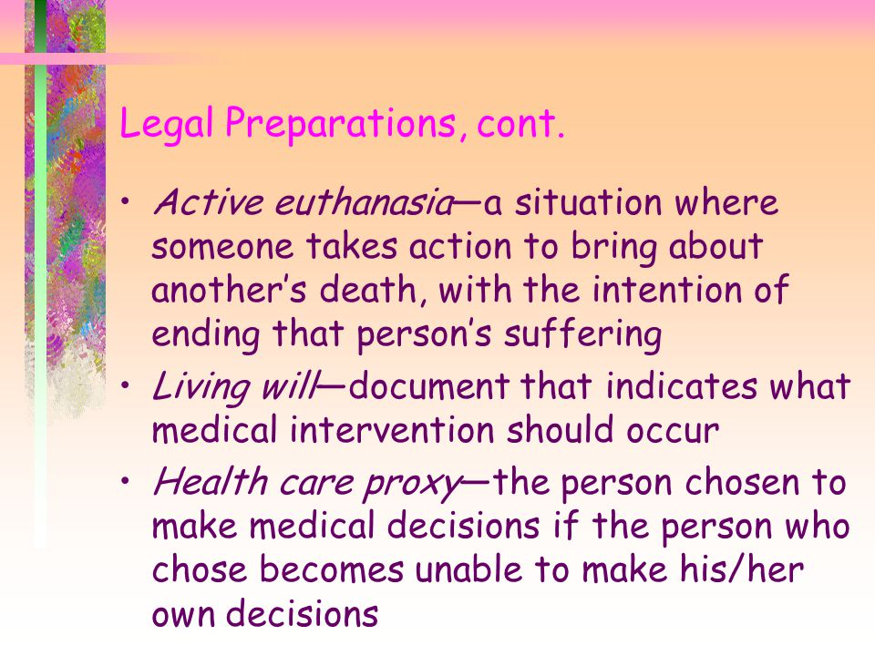 Legal Preparations, cont. Active euthanasia—a situation where someone takes action to bring about another's death, with the intention of ending that p