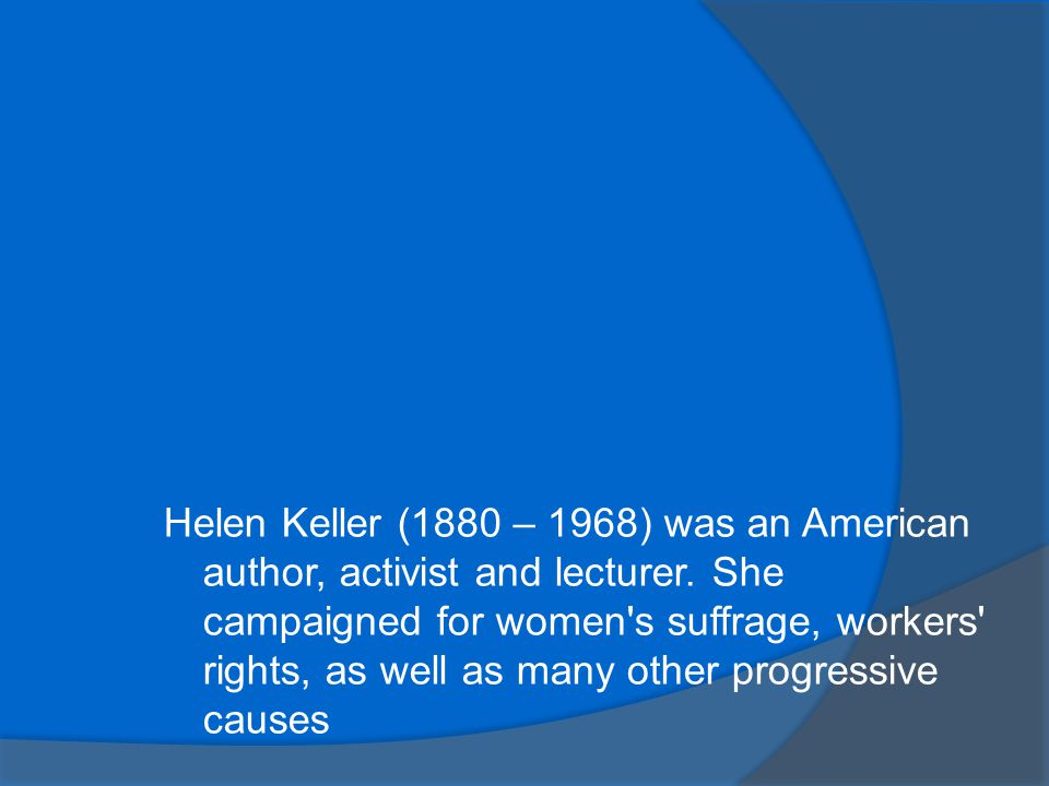 Helen Keller (1880 – 1968) was an American author, activist and lecturer.