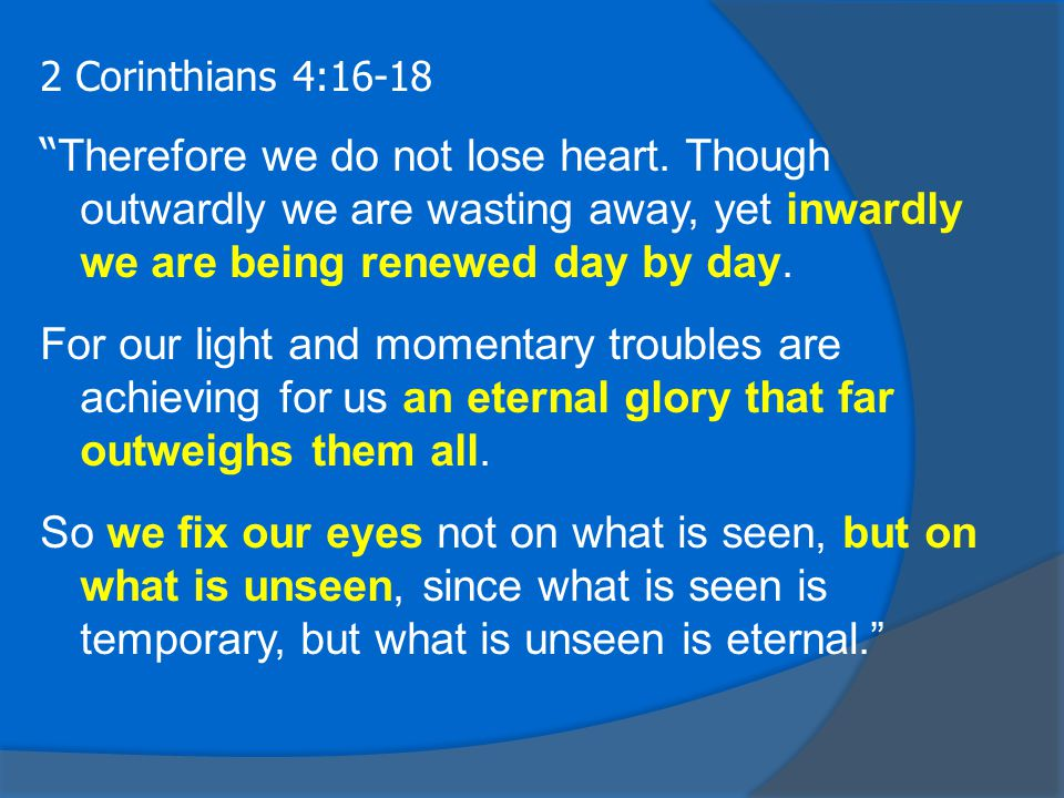 2 Corinthians 4:16-18 Therefore we do not lose heart.