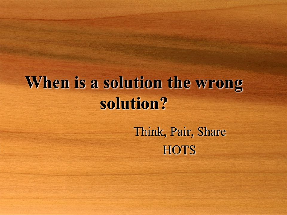 When is a solution the wrong solution? Think, Pair, Share HOTS Think, Pair, Share HOTS
