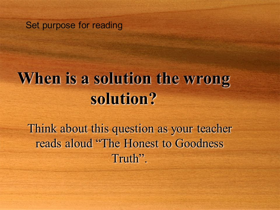 "When is a solution the wrong solution? Think about this question as your teacher reads aloud ""The Honest to Goodness Truth"". Set purpose for reading"