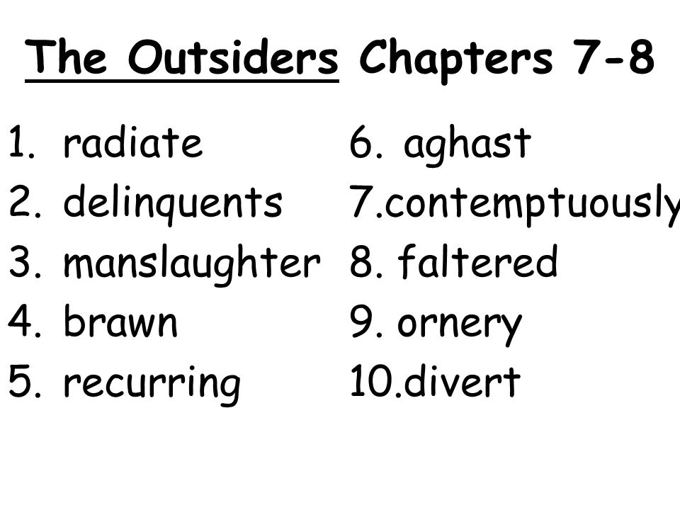 The Outsiders Chapters 7-8 1.radiate 2.delinquents 3.manslaughter 4.brawn 5.recurring 6.aghast 7.contemptuously 8.