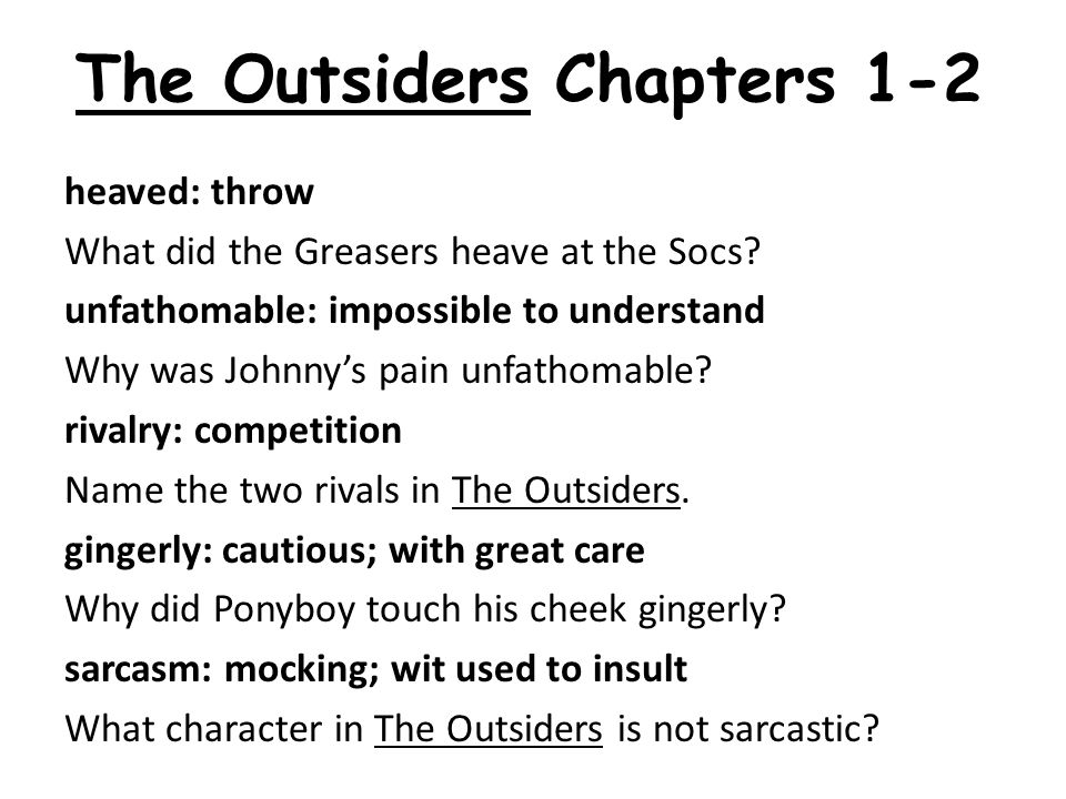 The Outsiders Chapters 1-2 heaved: throw What did the Greasers heave at the Socs.