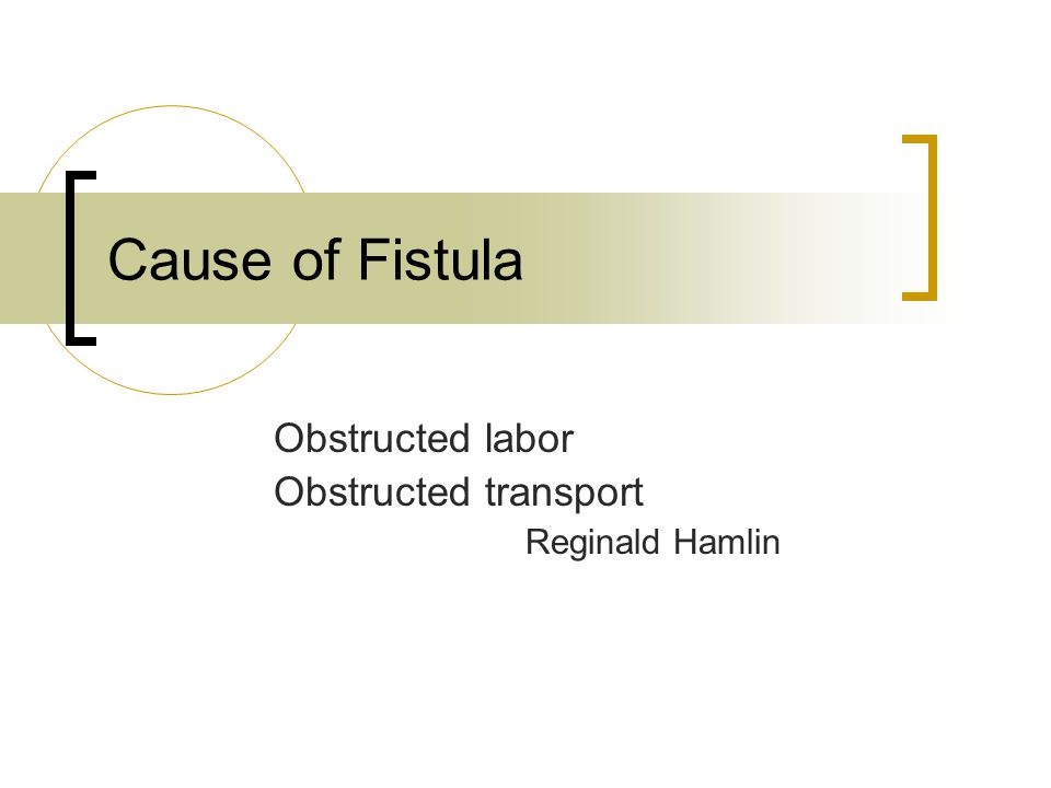 Cause of Fistula Obstructed labor Obstructed transport Reginald Hamlin