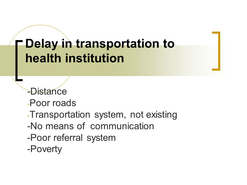Delay in transportation to health institution -Distance - Poor roads - Transportation system, not existing -No means of communication -Poor referral system -Poverty
