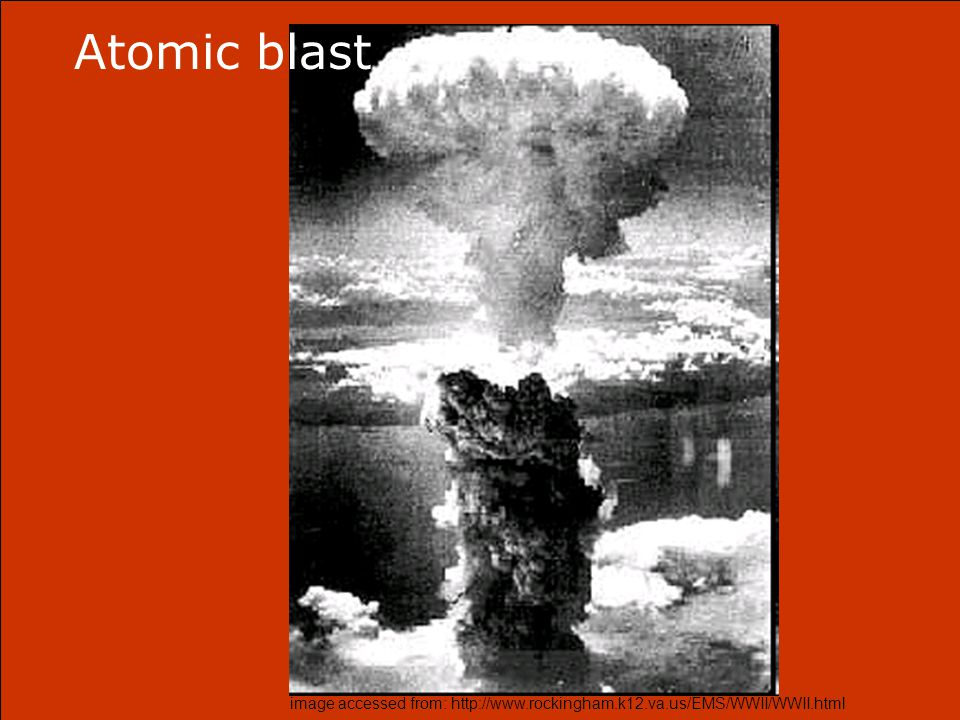 image accessed from: http://www.rockingham.k12.va.us/EMS/WWII/WWII.html Atomic blast