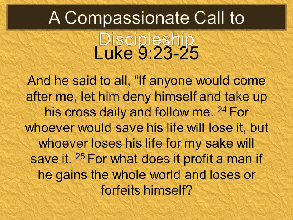 Luke 9:23-25 And he said to all, If anyone would come after me, let him deny himself and take up his cross daily and follow me.