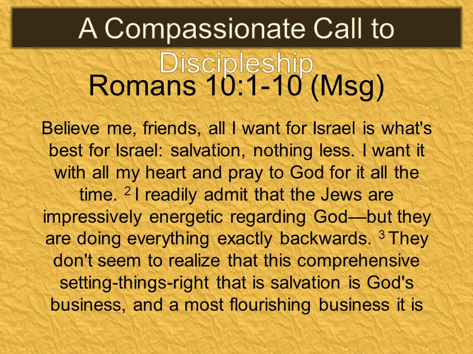 Romans 10:1-10 (Msg) Believe me, friends, all I want for Israel is what s best for Israel: salvation, nothing less.