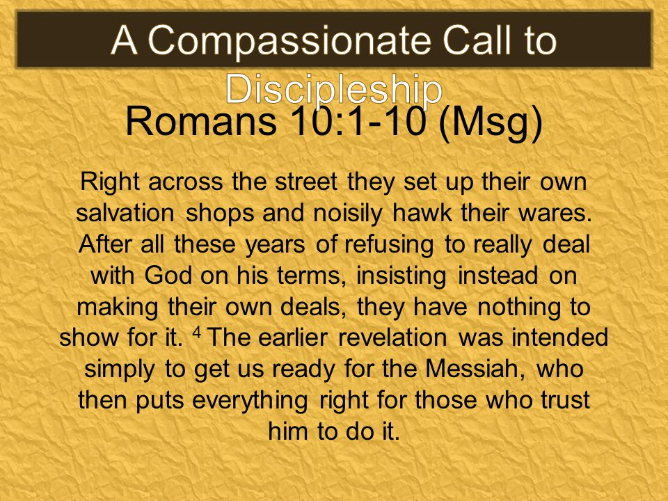 Romans 10:1-10 (Msg) Right across the street they set up their own salvation shops and noisily hawk their wares.