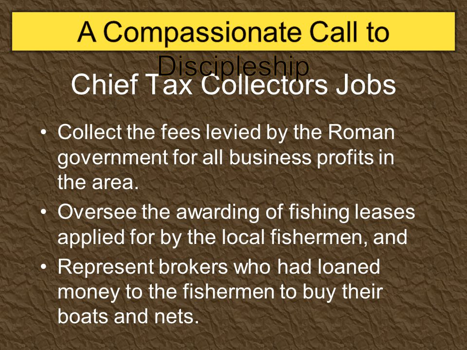 Chief Tax Collectors Jobs Collect the fees levied by the Roman government for all business profits in the area.