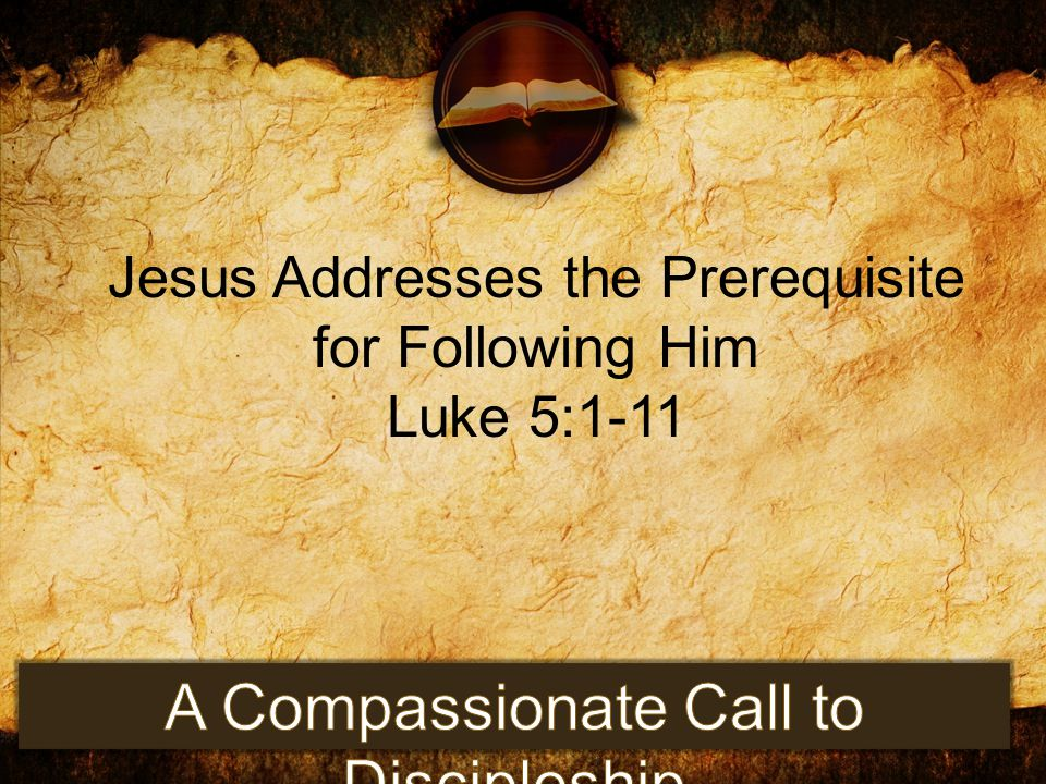 Jesus Addresses the Prerequisite for Following Him Luke 5:1-11