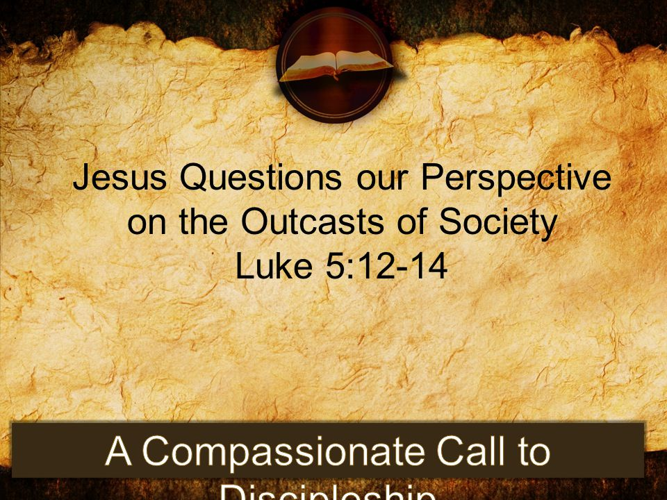 Jesus Questions our Perspective on the Outcasts of Society Luke 5:12-14
