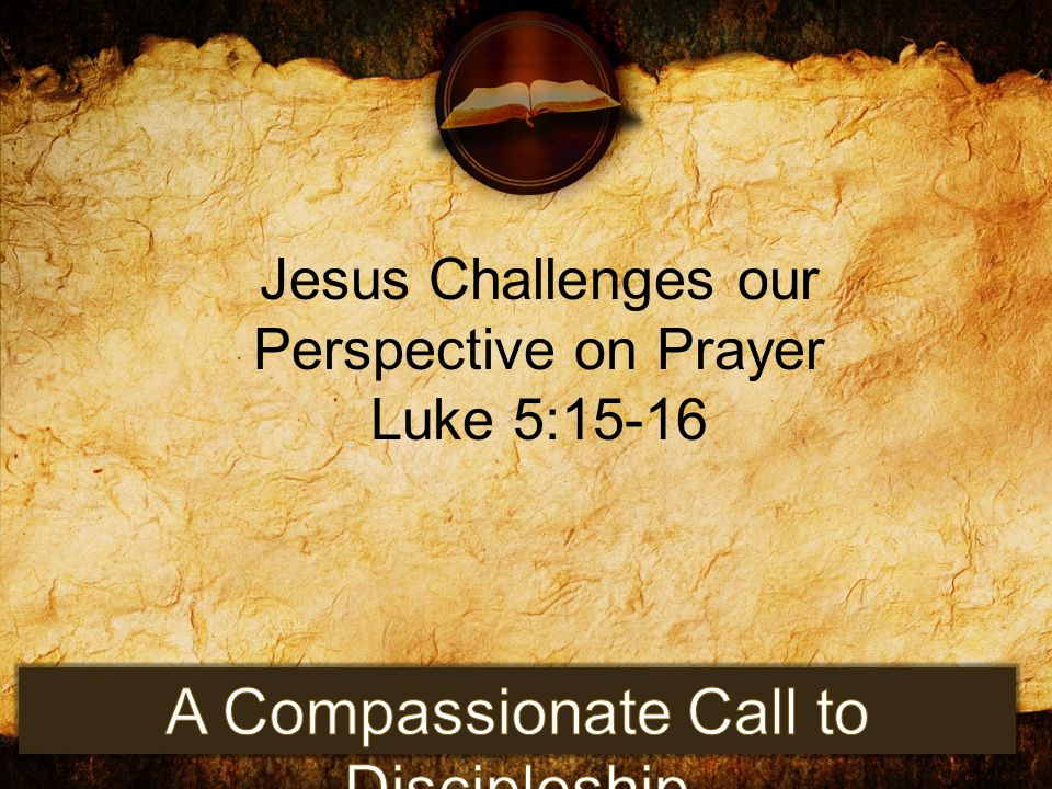 Jesus Challenges our Perspective on Prayer Luke 5:15-16