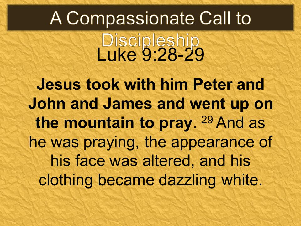 Luke 9:28-29 Jesus took with him Peter and John and James and went up on the mountain to pray.
