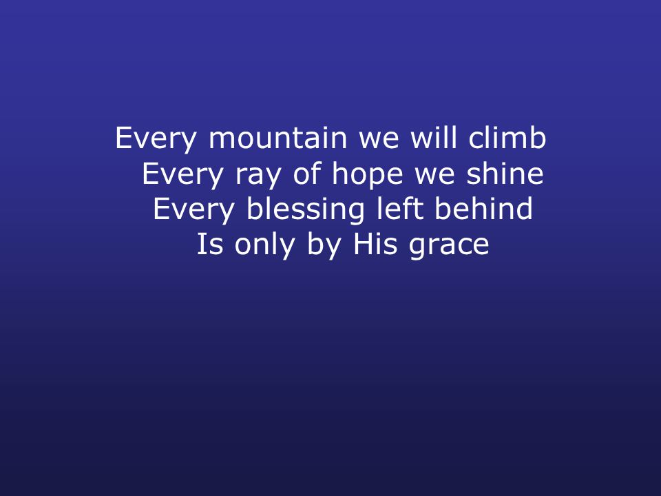 Every mountain we will climb Every ray of hope we shine Every blessing left behind Is only by His grace