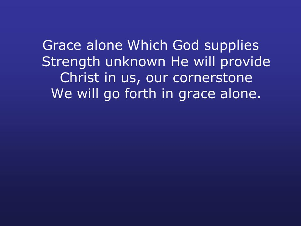 Grace alone Which God supplies Strength unknown He will provide Christ in us, our cornerstone We will go forth in grace alone.