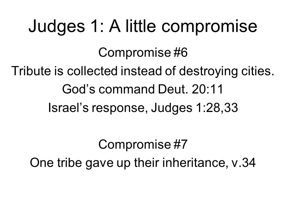 Judges 1: A little compromise Compromise #6 Tribute is collected instead of destroying cities. God's command Deut. 20:11 Israel's response, Judges 1:2