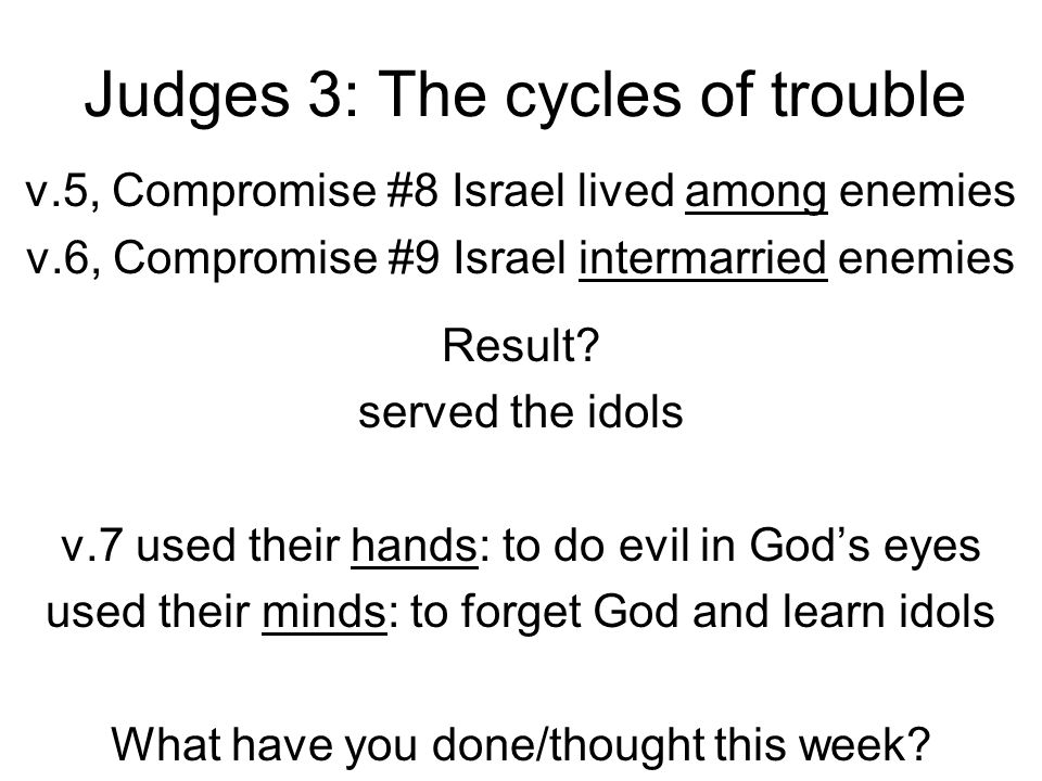 Judges 3: The cycles of trouble v.5, Compromise #8 Israel lived among enemies v.6, Compromise #9 Israel intermarried enemies Result? served the idols