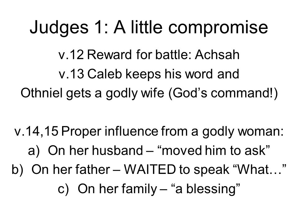 Judges 1: A little compromise v.12 Reward for battle: Achsah v.13 Caleb keeps his word and Othniel gets a godly wife (God's command!) v.14,15 Proper i