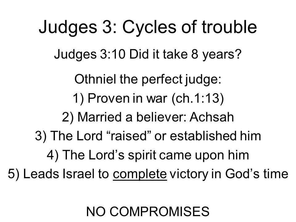 Judges 3: Cycles of trouble Judges 3:10 Did it take 8 years? Othniel the perfect judge: 1) Proven in war (ch.1:13) 2) Married a believer: Achsah 3) Th