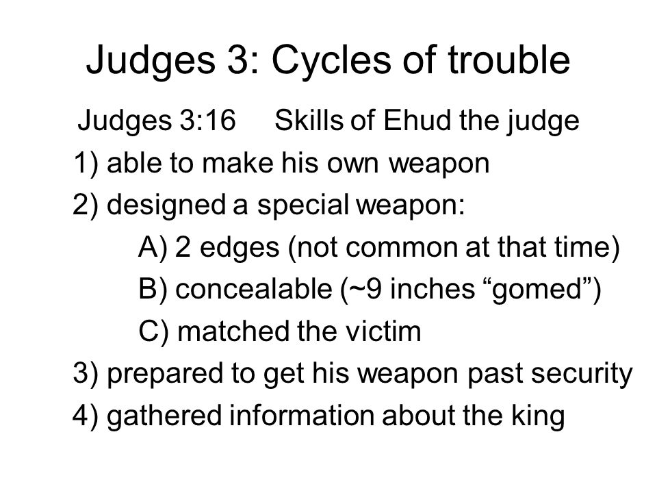Judges 3: Cycles of trouble Judges 3:16Skills of Ehud the judge 1) able to make his own weapon 2) designed a special weapon: A) 2 edges (not common at