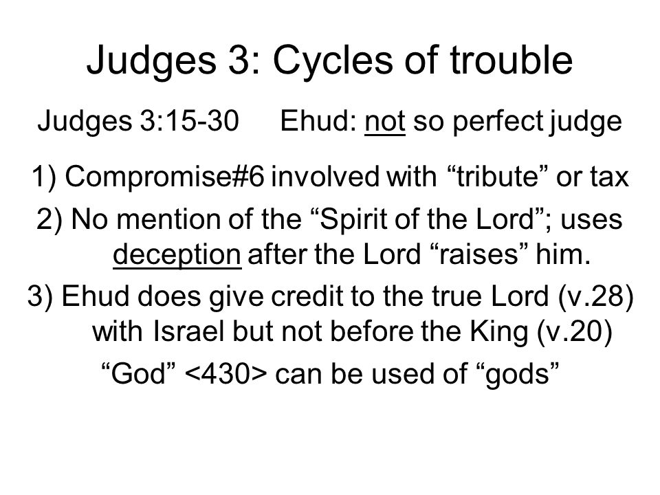 Judges 3: Cycles of trouble Judges 3:15-30 Ehud: not so perfect judge 1) Compromise#6 involved with tribute or tax 2) No mention of the Spirit of the Lord ; uses deception after the Lord raises him.
