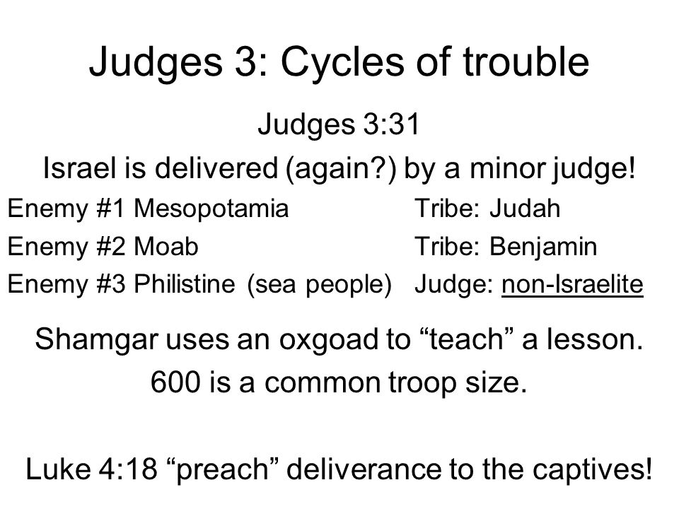 Judges 3: Cycles of trouble Judges 3:31 Israel is delivered (again?) by a minor judge! Enemy #1 MesopotamiaTribe: Judah Enemy #2 MoabTribe: Benjamin E