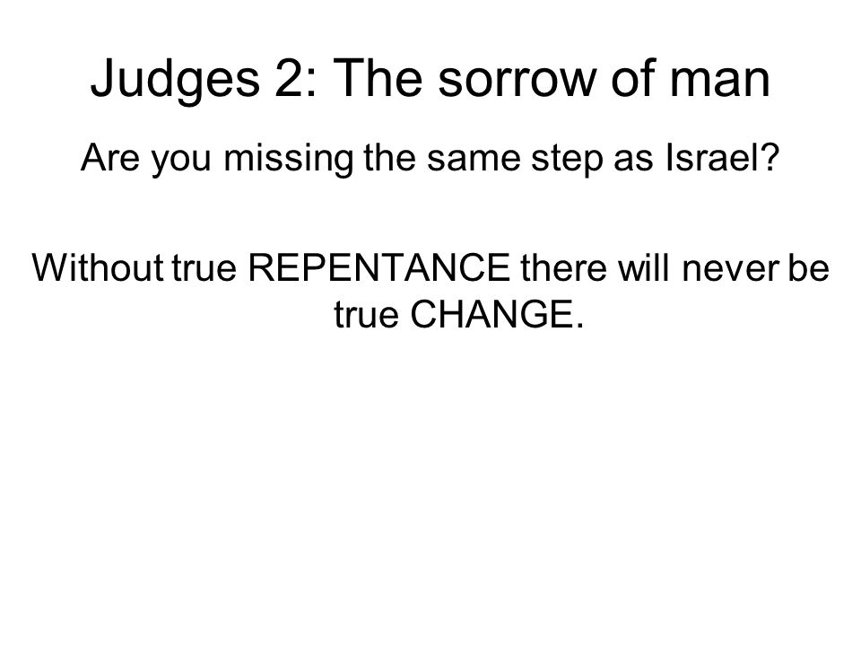 Judges 2: The sorrow of man Are you missing the same step as Israel? Without true REPENTANCE there will never be true CHANGE.