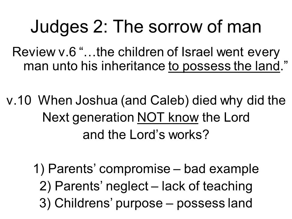 "Judges 2: The sorrow of man Review v.6 ""…the children of Israel went every man unto his inheritance to possess the land."" v.10 When Joshua (and Caleb)"