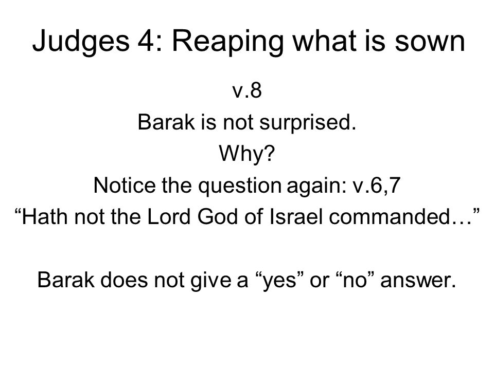"Judges 4: Reaping what is sown v.8 Barak is not surprised. Why? Notice the question again: v.6,7 ""Hath not the Lord God of Israel commanded…"" Barak do"