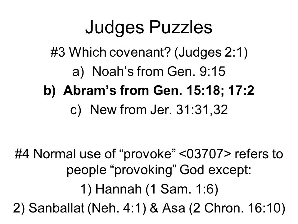 "Judges Puzzles #3 Which covenant? (Judges 2:1) a)Noah's from Gen. 9:15 b)Abram's from Gen. 15:18; 17:2 c)New from Jer. 31:31,32 #4 Normal use of ""prov"