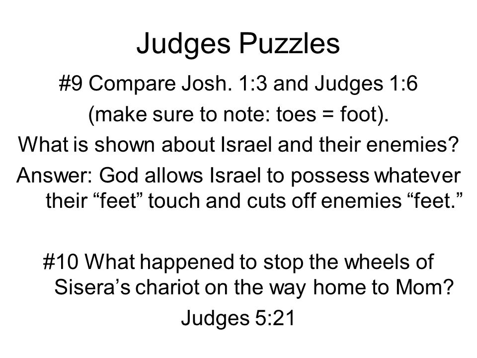 Judges Puzzles #9 Compare Josh. 1:3 and Judges 1:6 (make sure to note: toes = foot). What is shown about Israel and their enemies? Answer: God allows