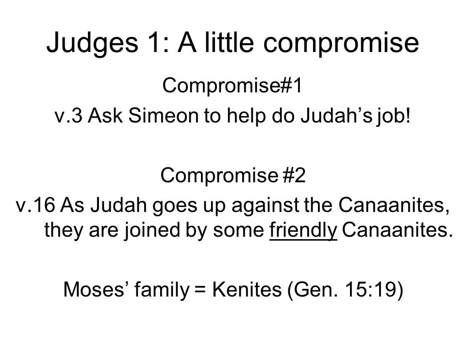 Judges 1: A little compromise Compromise#1 v.3 Ask Simeon to help do Judah's job! Compromise #2 v.16 As Judah goes up against the Canaanites, they are