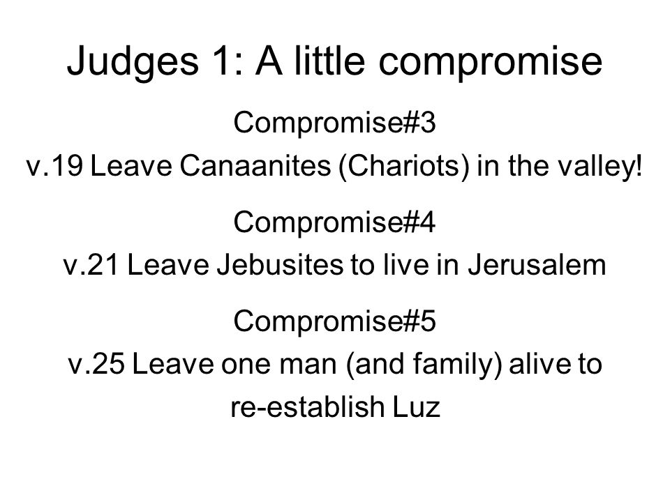 Judges 1: A little compromise Compromise#3 v.19 Leave Canaanites (Chariots) in the valley! Compromise#4 v.21 Leave Jebusites to live in Jerusalem Comp