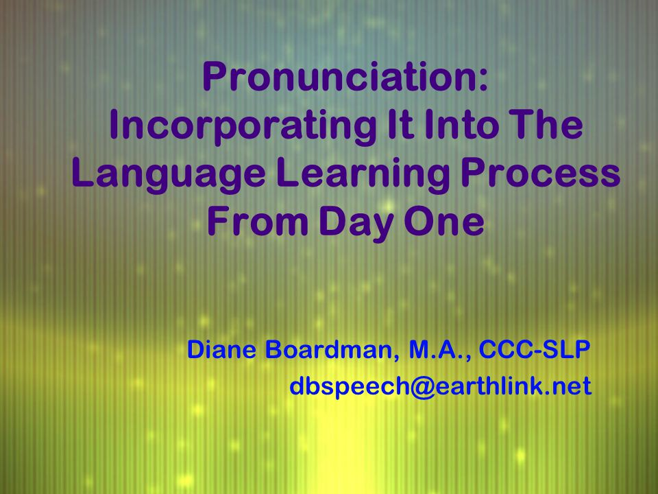Pronunciation: Incorporating It Into The Language Learning Process From Day One Diane Boardman, M.A., CCC-SLP dbspeech@earthlink.net Diane Boardman, M