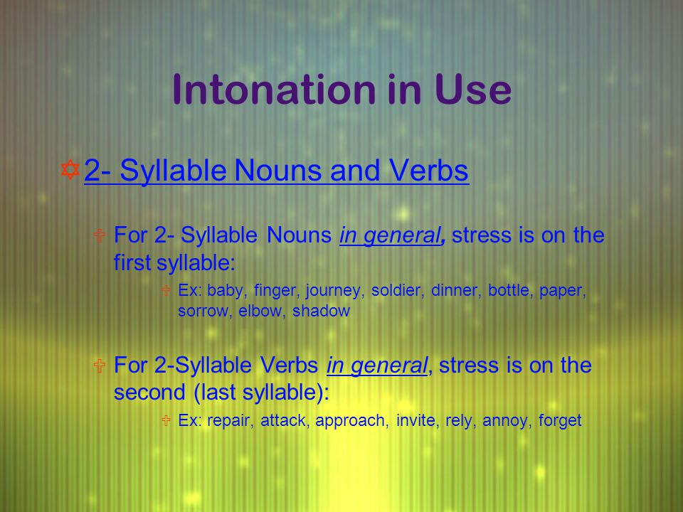 Intonation in Use Y2- Syllable Nouns and Verbs U For 2- Syllable Nouns in general, stress is on the first syllable: U Ex: baby, finger, journey, soldi