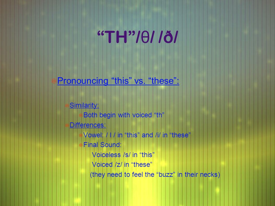 """TH""/ θ / /ð/ T Pronouncing ""this"" vs. ""these"": T Similarity: T Both begin with voiced ""th"" T Differences: T Vowel: / I / in ""this"" and /i/ in ""these"""