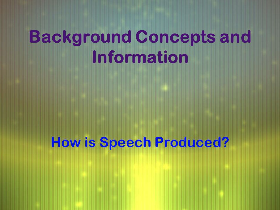 Background Concepts and Information How is Speech Produced?