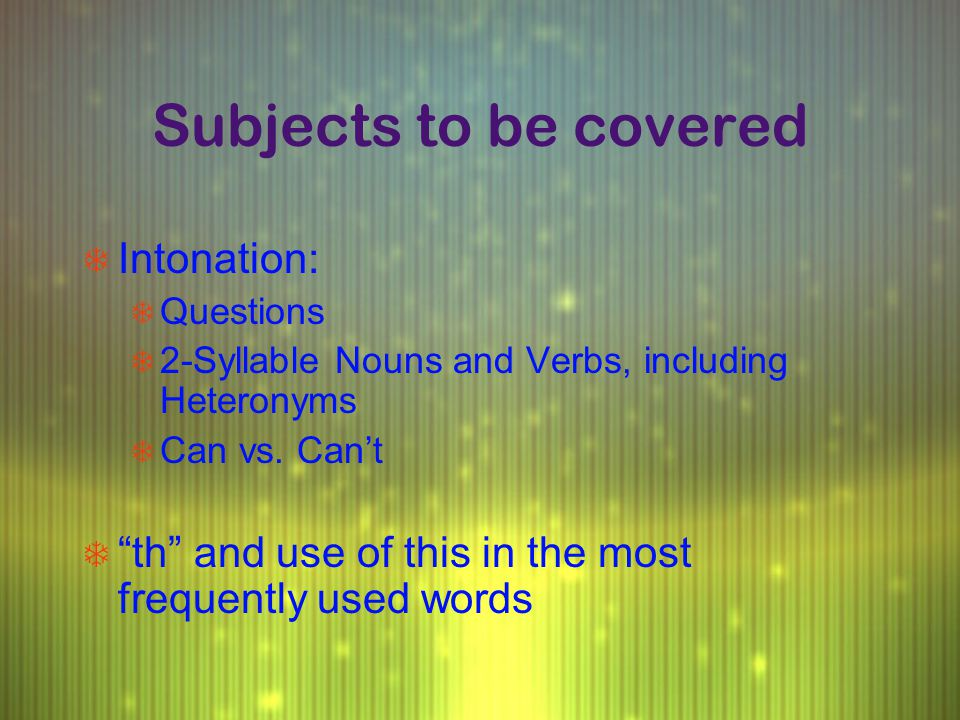 "Subjects to be covered T Intonation: T Questions T 2-Syllable Nouns and Verbs, including Heteronyms T Can vs. Can't T ""th"" and use of this in the most"