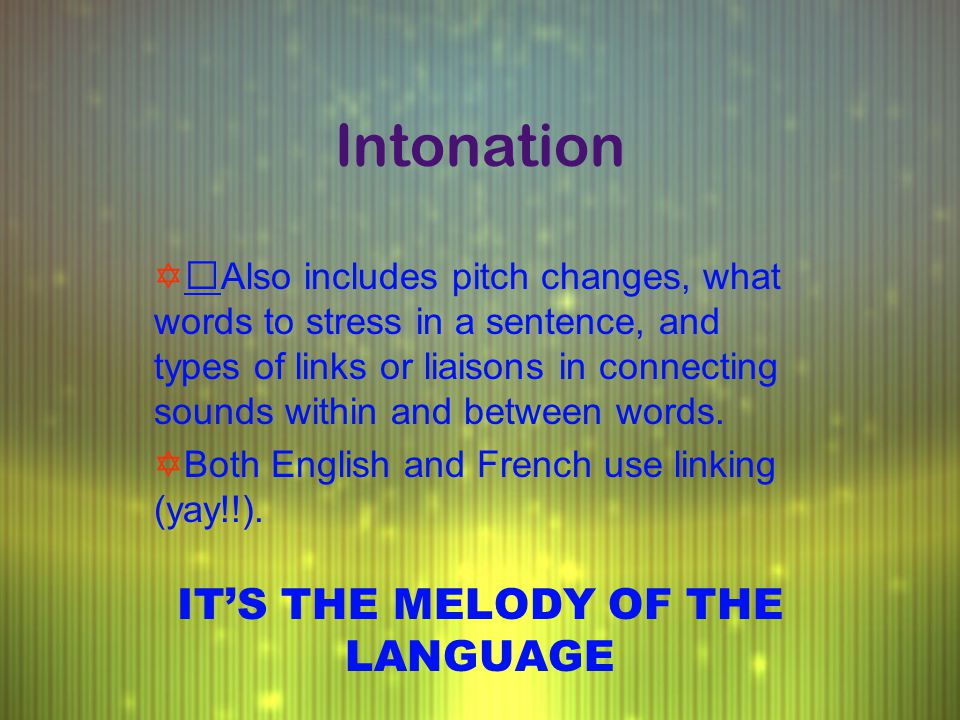 Intonation YAlso includes pitch changes, what words to stress in a sentence, and types of links or liaisons in connecting sounds within and between wo