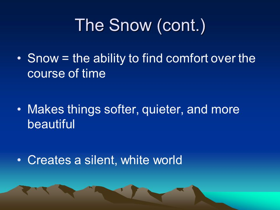 The Snow (cont.) Snow = the ability to find comfort over the course of time Makes things softer, quieter, and more beautiful Creates a silent, white world