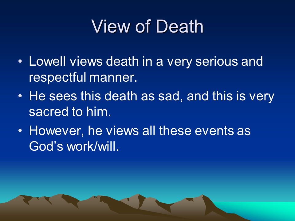 View of Death Lowell views death in a very serious and respectful manner.