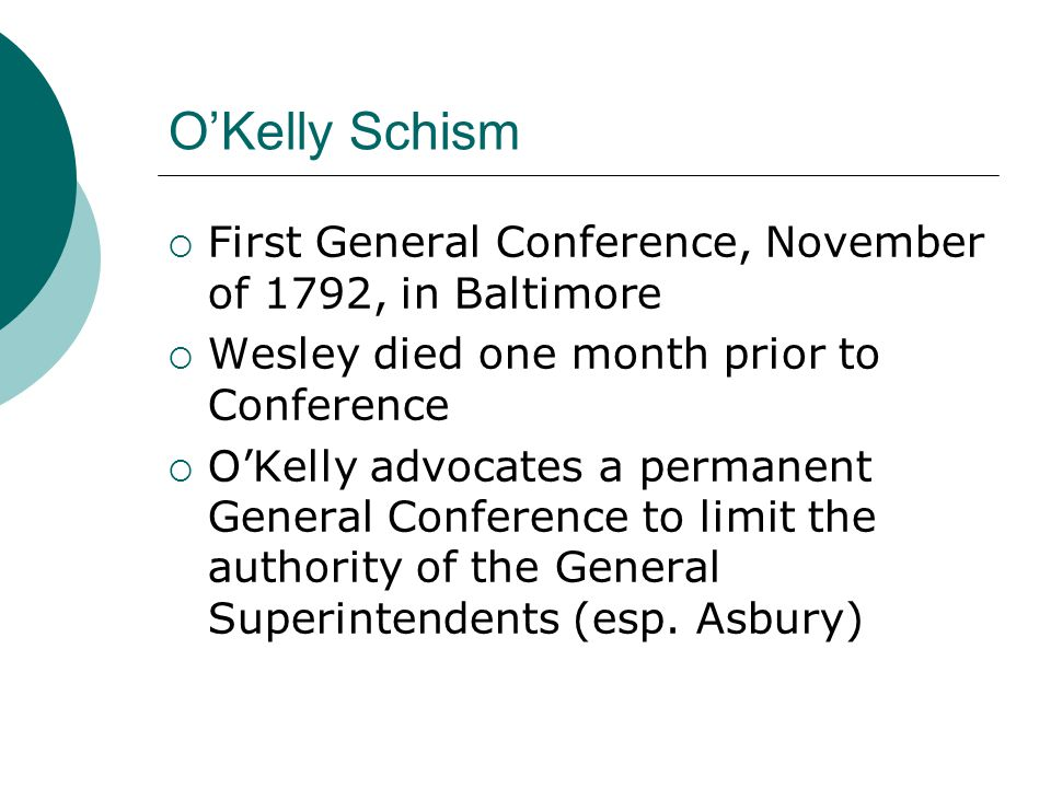 O'Kelly Schism  First General Conference, November of 1792, in Baltimore  Wesley died one month prior to Conference  O'Kelly advocates a permanent