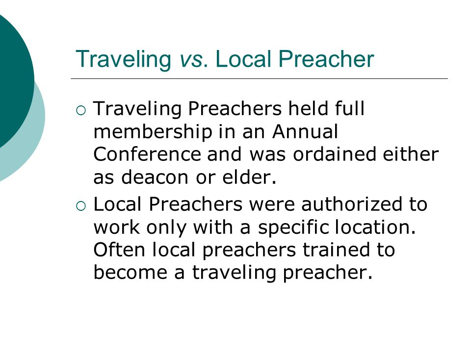 Traveling vs. Local Preacher  Traveling Preachers held full membership in an Annual Conference and was ordained either as deacon or elder.  Local Pr