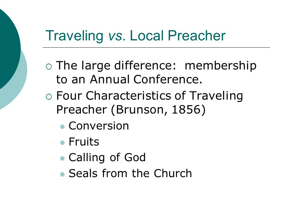 Traveling vs. Local Preacher  The large difference: membership to an Annual Conference.  Four Characteristics of Traveling Preacher (Brunson, 1856)