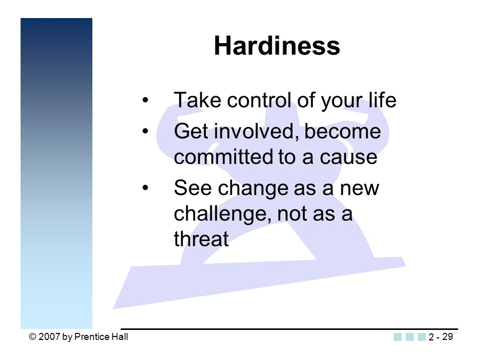 © 2007 by Prentice Hall29 Hardiness Take control of your life Get involved, become committed to a cause See change as a new challenge, not as a threat 2 -