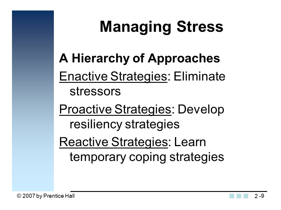 © 2007 by Prentice Hall9 Managing Stress A Hierarchy of Approaches Enactive Strategies: Eliminate stressors Proactive Strategies: Develop resiliency strategies Reactive Strategies: Learn temporary coping strategies 2 -